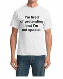 I'm Tired of Pretending That I'm Not Special. T-shirt