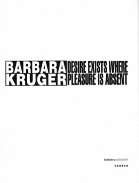 Barbara Kruger: Desire Exists Where Pleasure is Absent