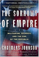 Chalmers Johnson: The Sorrows of Empire: Militarism, Secrecy, and the End of the Republic