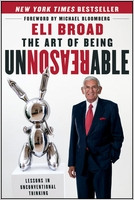 Eli Broad: The Art of Being Unreasonable: Lessons in Unconventional Thinking