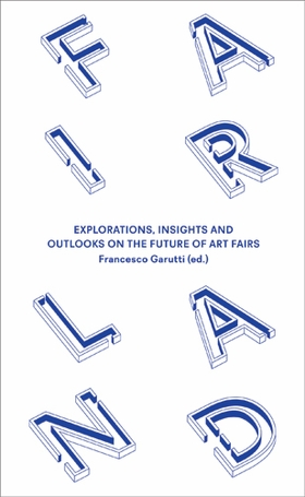 Fairland: Explorations, Insights and Outlooks on the Future of Art Fairs