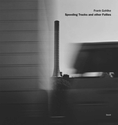 Frank Gohlke: Speeding Trucks and Other Follies