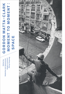 Gordon Matta-Clark: Moment to Moment