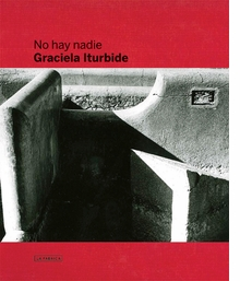 Graciela Iturbide: No Hay Nadie, There is No-One
