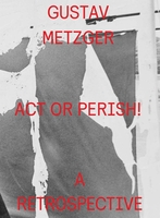 Gustav Metzger: Act or Perish!
