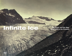 Infinite Ice: The Arctic and the Alps from 1860 to the Present