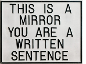 """""""Among Camnitzer's first Conceptual works is a synthetic board bearing the following text: <i>This Is a Mirror. You Are a Written Sentence.</i> The Statement is per se incomprehensible, ostensibly eschewing any logical construction. This association of two absurdities heightens the viewers' consternation, and with it their curiosity, and the piece becomes an inquiry into the power of language beyond the merely declaratory.""""<p>Caption and image both excerpted from """"<a href=""""9783775726528.html"""">Luis Camnitzer</a>."""