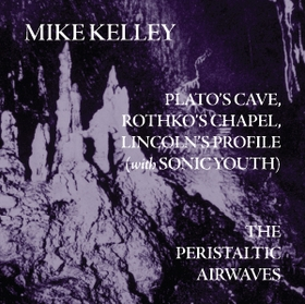Mike Kelley. Platos Cave, Rothkos Chapel, Lincolns Profile (with Sonic Youth)/ The Peristaltic Airwaves