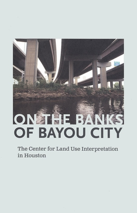 On the Banks of Bayou City: The Center for Land Use Interpretation in Houston