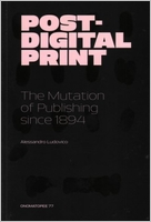 POST-DIGITAL PRINT - THE MUTATION OF PUBLISHING SINCE 1894