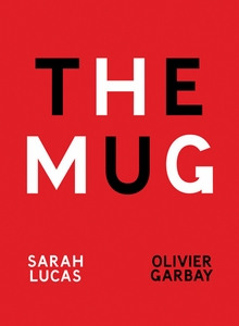 Sarah Lucas & Olivier Garbay: The Mug