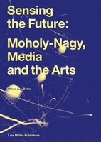 Sensing the Future: Moholy-Nagy, Media and the Arts