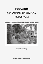 Sou Fujimoto: Towards a Non-Intentional Space, Vol. 1