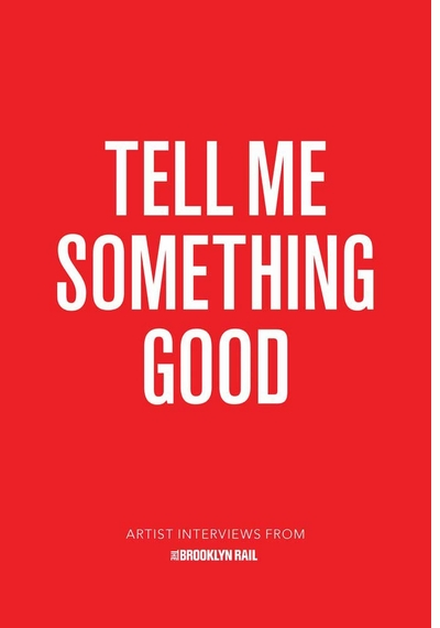 Tell Me Something Good: Artist Interviews from the Brooklyn Rail Launches 9/26 at 192 Books