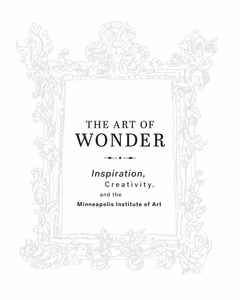 The Art of Wonder: Inspiration, Creativity, and the Minneapolis Institute of Arts