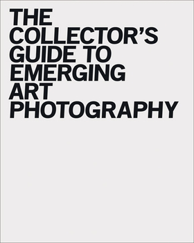 The Collector's Guide to Emerging Art Photography