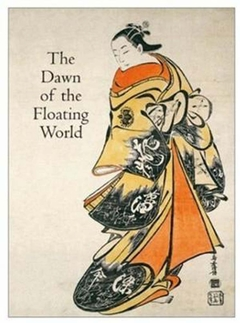 The Dawn of the Floating World 1650-1765: Early Ukiyo-E Treasures from the Museum of Fine Arts, Boston