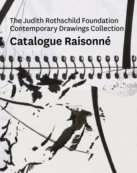 The Judith Rothschild Foundation Contemporary Drawings Collection: Catalogue Raisonné