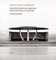 Ursula Schulz-Dornburg: Architectures of Waiting