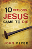 Tract: 10 Reasons Jesus Came to Die, John Piper (Tracts - Case of 250)
