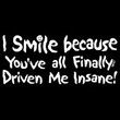 Funny Shirt I Smile Because You've All Finally Driven Me Insane Tee