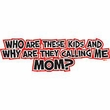 Funny Shirt Who Are These Kids And Why Are They Calling Me Mom Tee