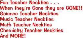 Fun Teacher Neckties . . .  When they're Gone they are GONE!! Science Teacher Neckties Music Teacher Neckties Math Teacher Neckties Chemistry Teacher Neckties And MORE!