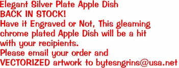 Elegant Silver Plate Apple Dish BACK IN STOCK! Have it Engraved or Not, This gleaming  chrome plated Apple Dish will be a hit  with your recipients. Please email your order and  VECTORIZED artwork to bytesngrins@usa.net