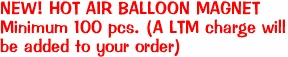 NEW! HOT AIR BALLOON MAGNET Minimum 100 pcs. (A LTM charge will be added to your order)
