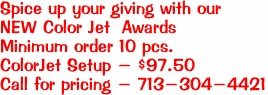 Spice up your giving with our NEW Color Jet  Awards Minimum order 10 pcs. ColorJet Setup - $97.50 Call for pricing - 713-304-4421