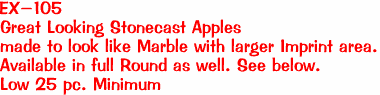 EX-105 Great Looking Stonecast Apples  made to look like Marble with larger Imprint area. Available in full Round as well. See below. Low 25 pc. Minimum
