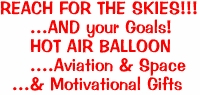 REACH FOR THE SKIES!!!<BR>     ...AND your Goals! <BR>     HOT AIR BALLOON<BR>     ....Aviation & Space  <BR>  ...& Motivational Gifts