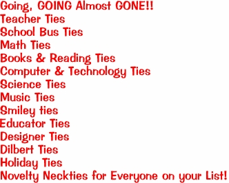 Going, GOING Almost GONE!! Teacher Ties School Bus Ties Math Ties Books & Reading Ties Computer & Technology Ties Science Ties Music Ties Smiley ties Educator Ties Designer Ties Dilbert Ties Holiday Ties Novelty Neckties for Everyone on your List!