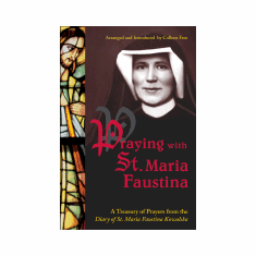 PRAYING WITH ST. MARIA FAUSTINA: A TREASURY OF PRAYERS FROM THE DIARY OF ST MARIA FAUSTINA KOWALSKA