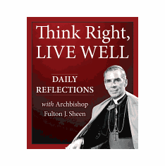 THINK RIGHT, LIVE WELL: DAILY REFLECTIONS W/ARCHBISHOP FULTON SHEEN