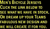 Men's Bicycle Jerseys  Click the link below to  see what we have in stock.  Or dream up your Teams  fabulous new design and we will create it for you.
