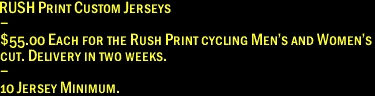 RUSH Print Custom Jerseys - $55.00 Each for the Rush Print cycling Men's and Women's cut. Delivery in two weeks. - 10 Jersey Minimum.