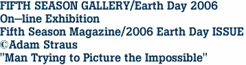 "FIFTH SEASON GALLERY/Earth Day 2006 On-line Exhibition Fifth Season Magazine/2006 Earth Day ISSUE ©Adam Straus ""Man Trying to Picture the Impossible"""