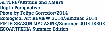ALTURE/Altitude and Nature Depth Perspective Photo by Felipe Corredor/2014 Ecological Art REVIEW 2014/Almanac 2014 FIFTH SEASON MAGAZINE/Summer 2014 ISSUE ECOARTPEDIA Summer Edition