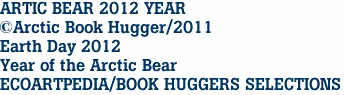 ARTIC BEAR 2012 YEAR ©Arctic Book Hugger/2011 Earth Day 2012 Year of the Arctic Bear ECOARTPEDIA/BOOK HUGGERS SELECTIONS