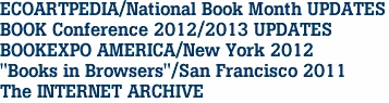 "ECOARTPEDIA/National Book Month UPDATES BOOK Conference 2012/2013 UPDATES BOOKEXPO AMERICA/New York 2012 ""Books in Browsers""/San Francisco 2011 The INTERNET ARCHIVE"