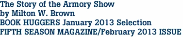 The Story of the Armory Show by Milton W. Brown BOOK HUGGERS January 2013 Selection FIFTH SEASON MAGAZINE/February 2013 ISSUE