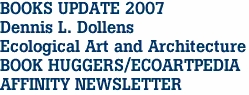 BOOKS UPDATE 2007 Dennis L. Dollens Ecological Art and Architecture BOOK HUGGERS/ECOARTPEDIA AFFINITY NEWSLETTER