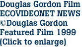 Douglas Gordon Film ECOVIDEONET NEWS ©Douglas Gordon Featured Film 1999 (Click to enlarge)