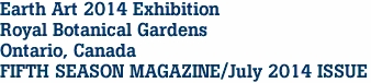 Earth Art 2014 Exhibition Royal Botanical Gardens Ontario, Canada FIFTH SEASON MAGAZINE/July 2014 ISSUE