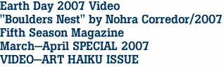 "Earth Day 2007 Video ""Boulders Nest"" by Nohra Corredor/2007 Fifth Season Magazine March-April SPECIAL 2007  VIDEO-ART HAIKU ISSUE"