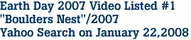 "Earth Day 2007 Video Listed #1 ""Boulders Nest""/2007 Yahoo Search on January 22,2008"