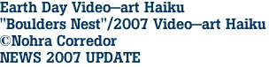 "Earth Day Video-art Haiku ""Boulders Nest""/2007 Video-art Haiku ©Nohra Corredor NEWS 2007 UPDATE"
