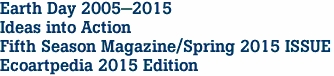 Earth Day 2005-2015 Ideas into Action Fifth Season Magazine/Spring 2015 ISSUE Ecoartpedia 2015 Edition