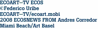 ECOART-TV ECOS ©Federico Uribe ECOART-TV/ecoart.mobi 2008 ECOSNEWS FROM Andres Corredor Miami Beach/Art Basel